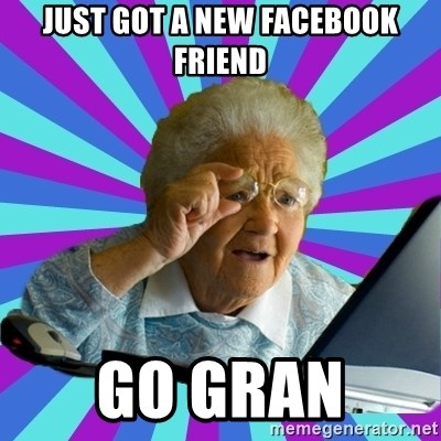 old lady - JUST GOT A NEW FACEBOOK FRIEND GO GRAN