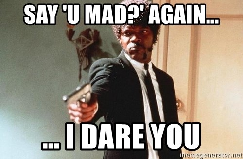 I double dare you - SAY 'U MAD?' AGAIN… … I DARE YOU
