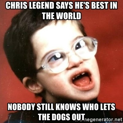 retarded kid with glasses - chris legend says he's best in the world nobody still knows who lets the dogs out