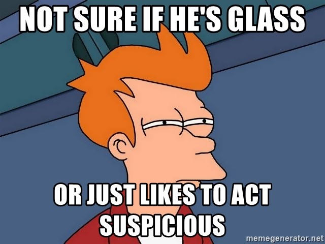 Futurama Fry - NOT SURE IF HE'S GLASS OR JUST LIKES TO ACT SUSPICIOUS