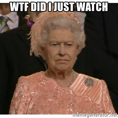 Unimpressed Queen - WTF DID I JUST WATCH