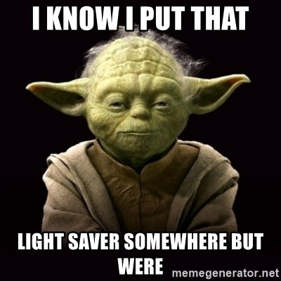 ProYodaAdvice - I KNOW I PUT THAT  LIGHT SAVER SOMEWHERE BUT WERE