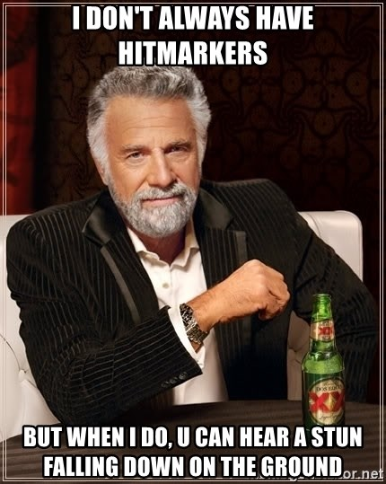 The Most Interesting Man In The World - i don't always have hitmarkers but when i do, u can hear a stun falling down on the ground