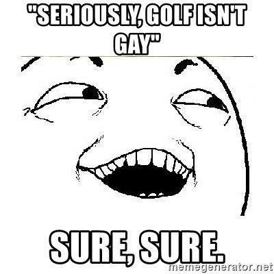"Yeah....Sure - ""SERIOUSLY, GOLF ISN'T GAY"" SURE, SURE."