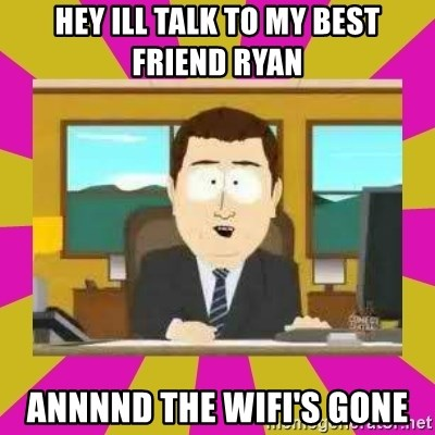 annd its gone - Hey ill talk to my best friend ryan ANNNND The wifi's gone
