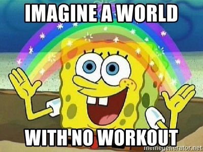 Imagination - IMAGINE A WORLD  WITH NO WORKOUT