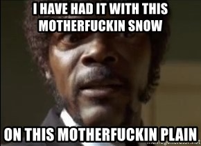 Samuel Jackson  - I HAVE HAD IT WITH THIS MOTHERFUCKIN SNOW ON THIS MOTHERFUCKIN PLAIN