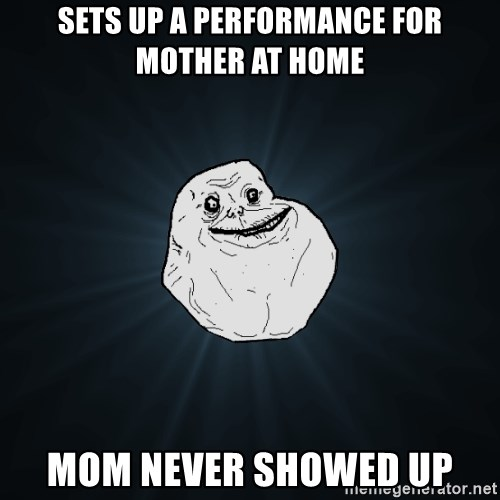Forever Alone - sets up a performance for mother at home mom never showed up