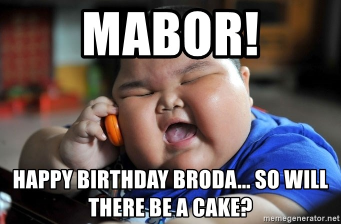 Fat Asian Kid - mabor! Happy birthday broda... so will there be a cake?