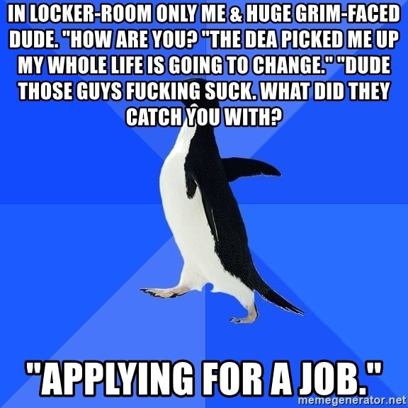 "Socially Awkward Penguin - In locker-room only me & huge GRIM-FACED Dude. ""How are you? ""The dea picked me up my whole life is going to change."" ""Dude those guys fucking suck. What did they catch you with?  ""Applying fOr a job."""