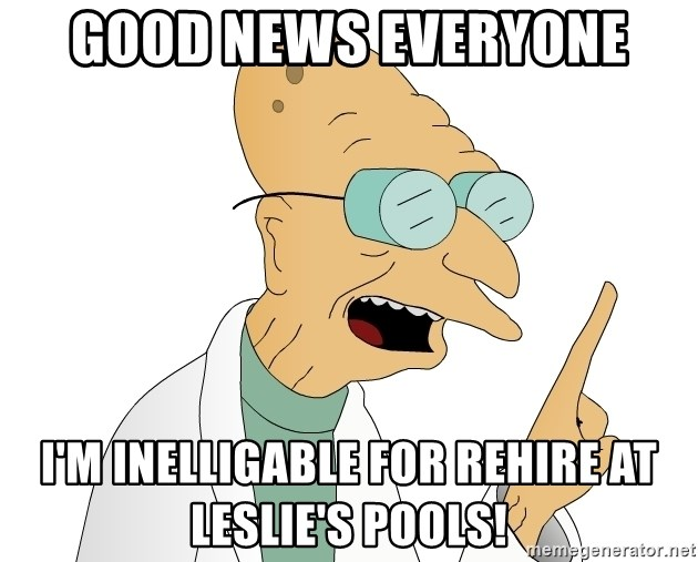 Good News Everyone - Good news everyone I'm inelLigable for rehIre at Leslie's Pools!