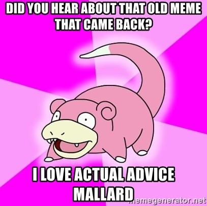 Slowpoke - Did you hear about that old meme that came back? I love actual advice mallard