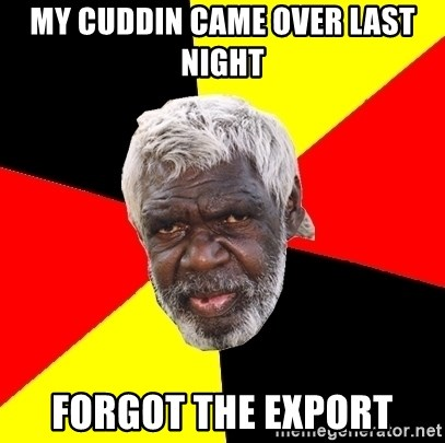 Aboriginal - MY CUDDIN CAME OVER LAST NIGHT FORGOT THE EXPORT