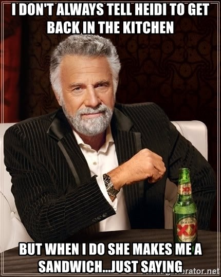 The Most Interesting Man In The World - I don't always tell heidi to get back in the kitchen but when i do she makes me a sandwich...just saying