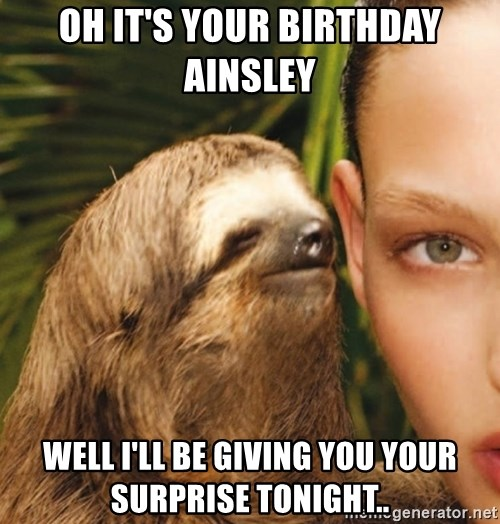 The Rape Sloth - Oh it's your biRthday Ainsley  Well I'll be giving you your surprise tonight..