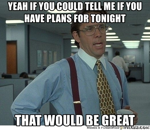 That would be great - Yeah if you could tell me if you have plans for tonight that would be great