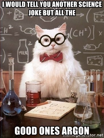 Chemist cat - I would tell you another science joke but all the Good ones aRgon