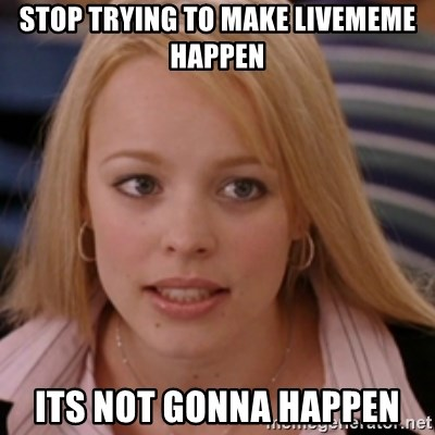 mean girls - Stop trying to make livememe happen Its not gonna happen