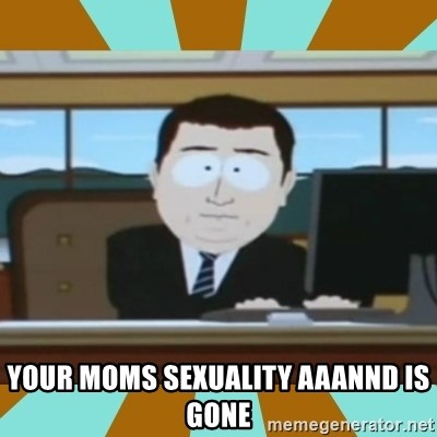 And it's gone -  your moms sexuality aaannd is gone