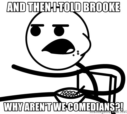 Cereal Guy - And then i told brooke why aren't we comedians?!