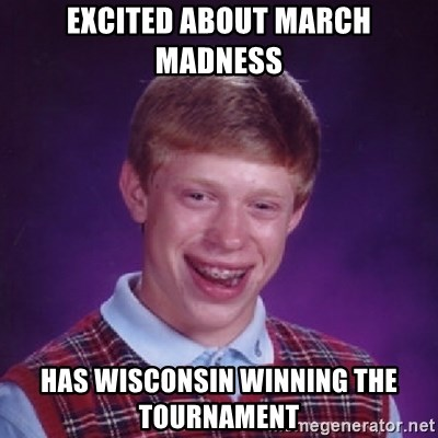 Bad Luck Brian - EXCITED ABOUT MARCH MADNESS HAS WISCONSIN winning the tournament