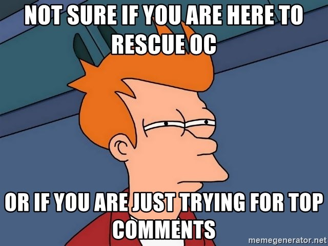 Futurama Fry - Not sure if you are here to rescue OC OR IF you are just trying for top comments