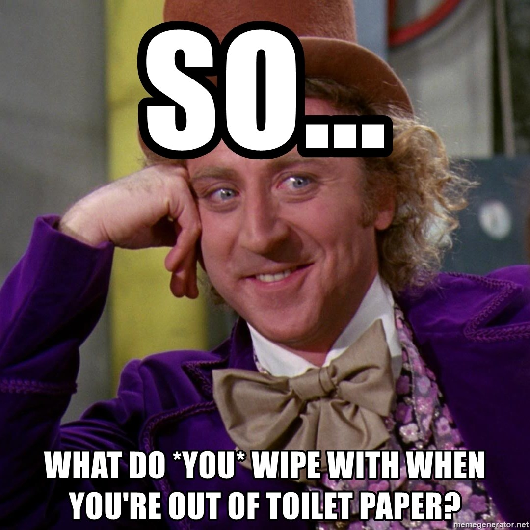 Willy Wonka - so... what do *you* wipe with when you're out of toilet paper?