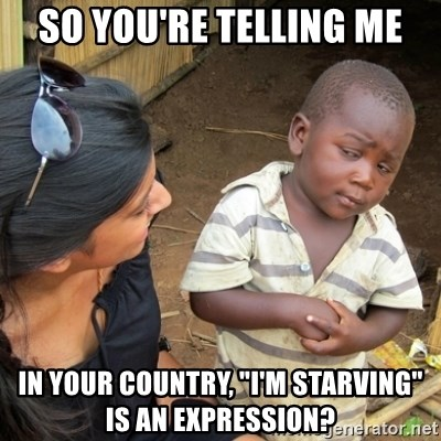"""Skeptical 3rd World Kid - so you're telling me In your country, """"I'm starving"""" is an expression?"""