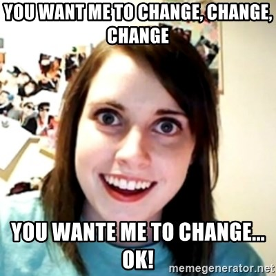 obsessed girlfriend - You want me to change, change, change You wante me to change... ok!