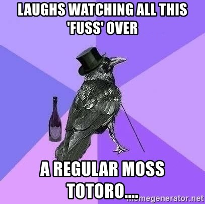 Rich Raven - Laughs watching all this 'fuss' over a regular Moss Totoro....