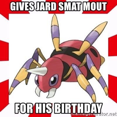 scumbag ariados - gives jard smat mout for his birthday