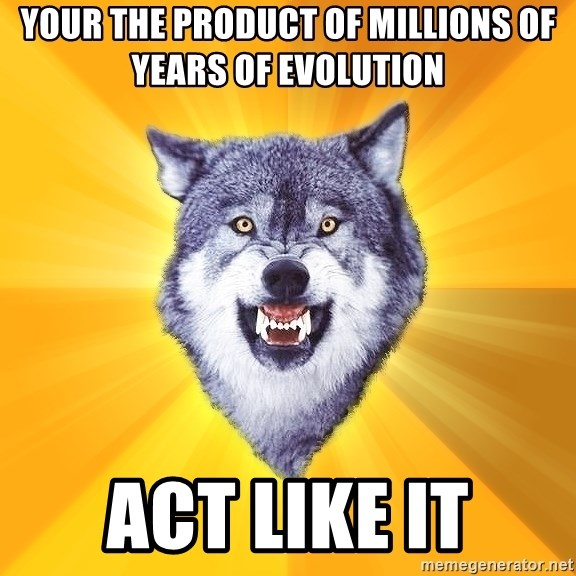 Courage Wolf - Your the product of millions of years of evolution  act like it
