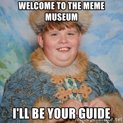welcome to the internet i'll be your guide - welcome to the meme museum I'll be your guide