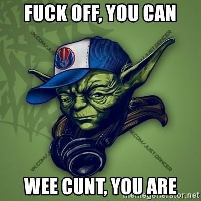 Street Yoda - FUCK OFF, YOU CAN WEE CUNT, YOU ARE