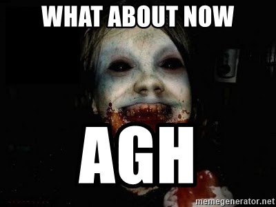 scary meme - WHAT ABOUT NOW AGH