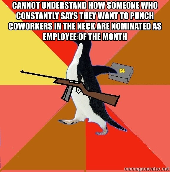 Socially Fed Up Penguin - cannot understand how someone who constantly says they want to punch coworkers in the neck are nominated as employee of the month