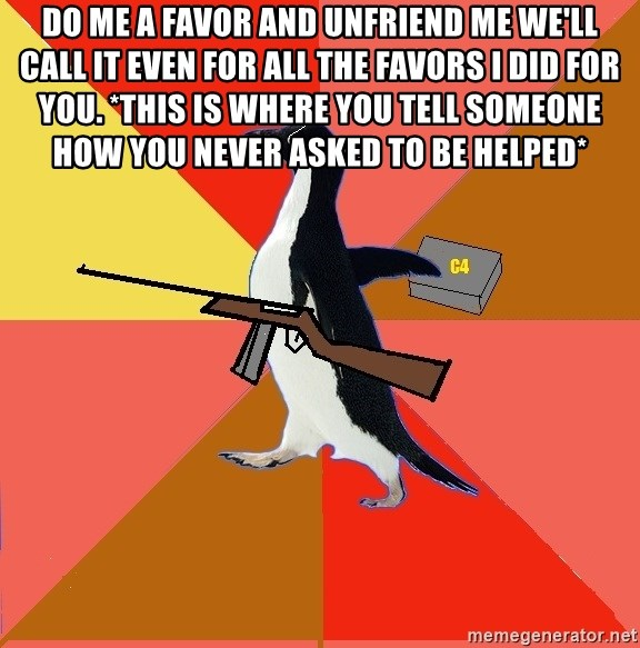 Socially Fed Up Penguin - do me a favor and unfriend me we'll call it even for all the favors i did for you. *this is where you tell someone how you never asked to be helped*
