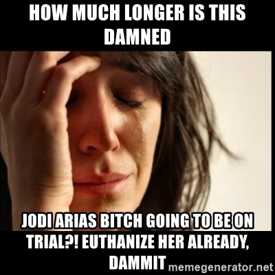 First World Problems - how much longer is this damned jodi arias bitch going to be on trial?! euthanize her already, dammit