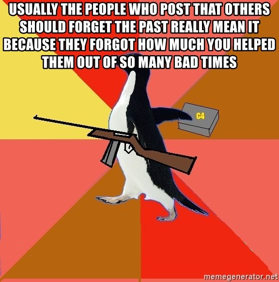 Socially Fed Up Penguin - usually the people who post that others should forget the past really mean it because they forgot how much you helped them out of so many bad times