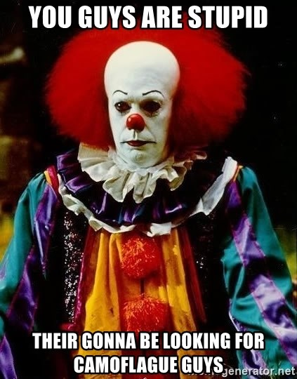 it clown stephen king - you guys are stupid their gonna be looking for camoflague guys