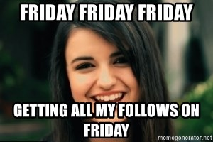 Friday Derp - friday friday friday getting all my follows on friday