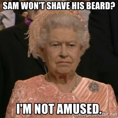 One is not amused - Sam won't shave his Beard? I'm not amused.