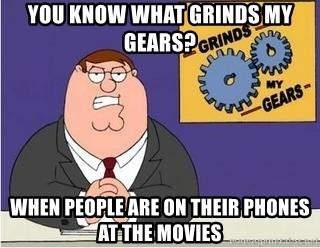 Grinds My Gears Peter Griffin - YOU KNOW WHAT GRINDS MY GEARS? wHEN PEOPLE ARE ON THEIR PHONES AT THE MOVIES