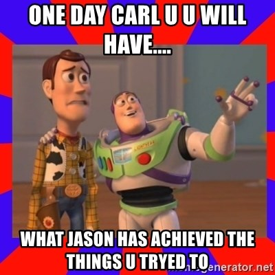 Everywhere - ONE DAY CARL U U WILL HAVE.... WHAT JASON HAS ACHIEVED THE THINGS U TRYED TO