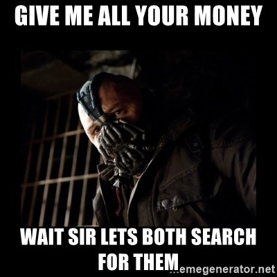Bane Meme - give me all your money  wait sir lets both search for them