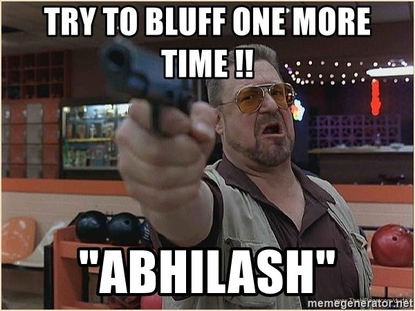 "WalterGun - try to bluff one more time !! ""abhilash"""
