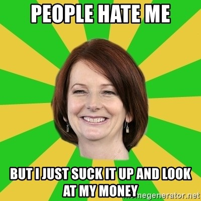 Julia Gillard - people hate me but i just suck it up and look at my money