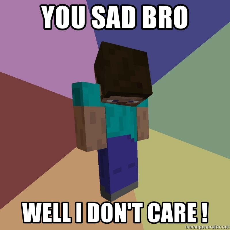 Depressed Minecraft Guy - YOU SAD BRO WELL I DON'T CARE !
