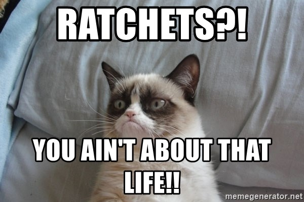 Grumpy cat 5 - Ratchets?!  You Ain't about that life!!
