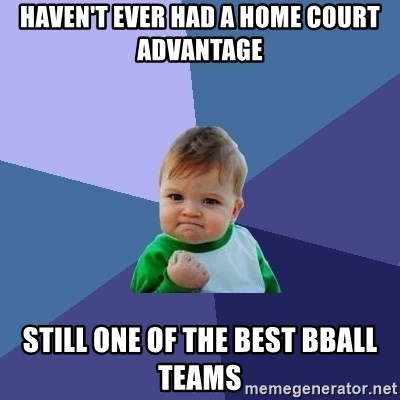 Success Kid - haven't ever had a home court advantage still one of the best bball teams